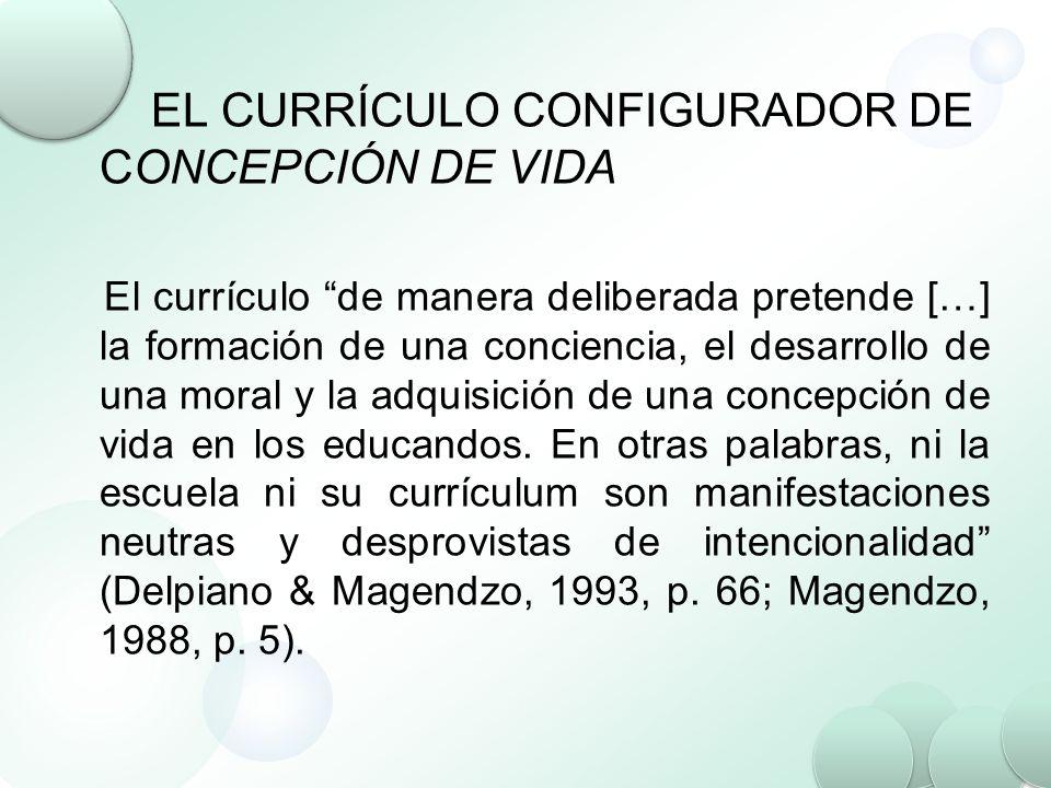 EL CURRÍCULO CONFIGURADOR DE CONCEPCIÓN DE VIDA El currículo de manera deliberada pretende […] la formación de una conciencia, el desarrollo de una mo