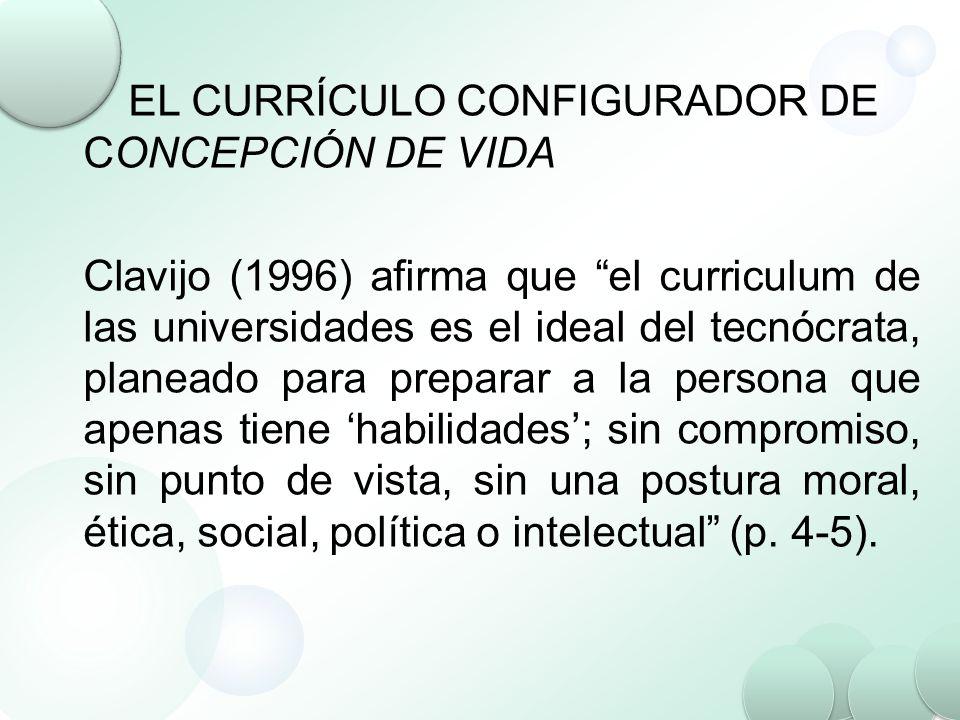 EL CURRÍCULO CONFIGURADOR DE CONCEPCIÓN DE VIDA Clavijo (1996) afirma que el curriculum de las universidades es el ideal del tecnócrata, planeado para