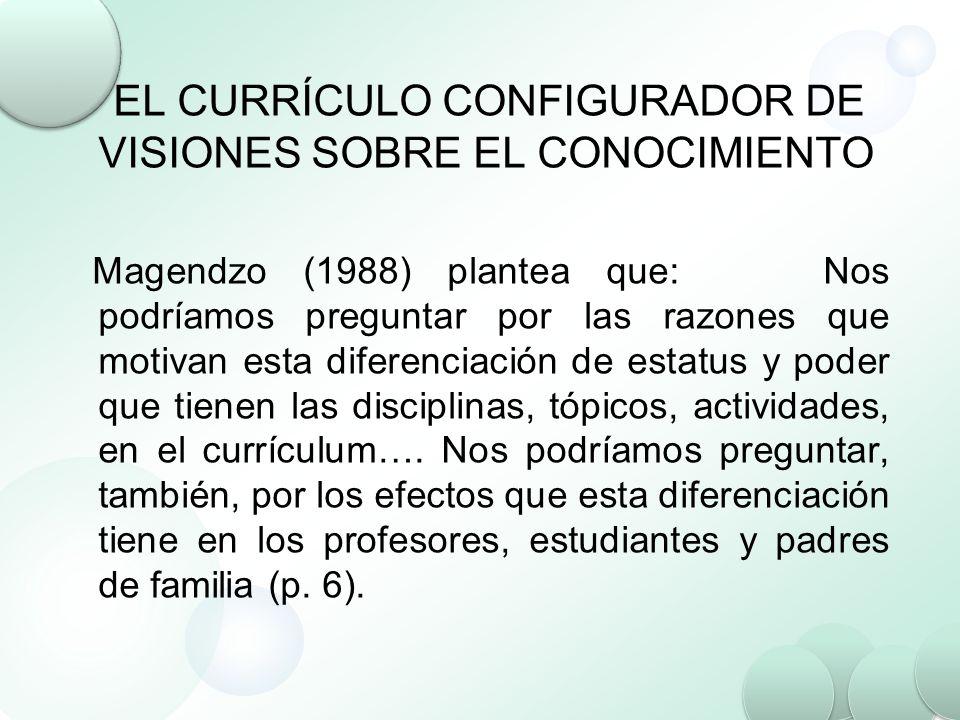 EL CURRÍCULO CONFIGURADOR DE VISIONES SOBRE EL CONOCIMIENTO Magendzo (1988) plantea que: Nos podríamos preguntar por las razones que motivan esta dife