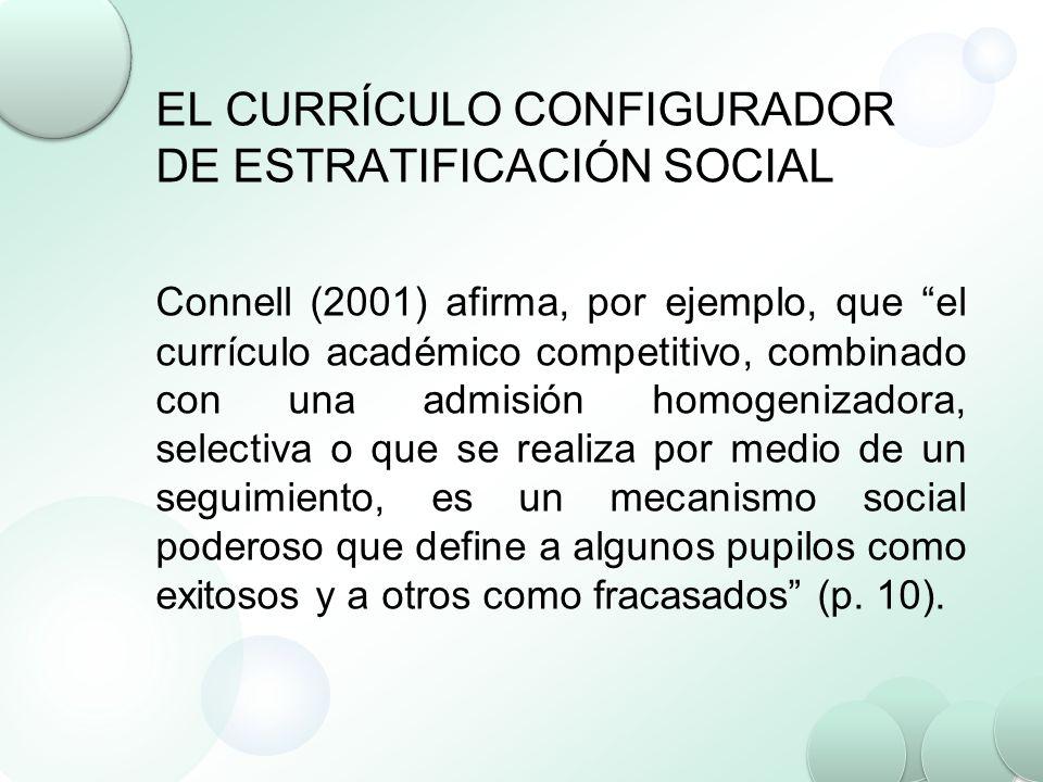 EL CURRÍCULO CONFIGURADOR DE ESTRATIFICACIÓN SOCIAL Connell (2001) afirma, por ejemplo, que el currículo académico competitivo, combinado con una admi