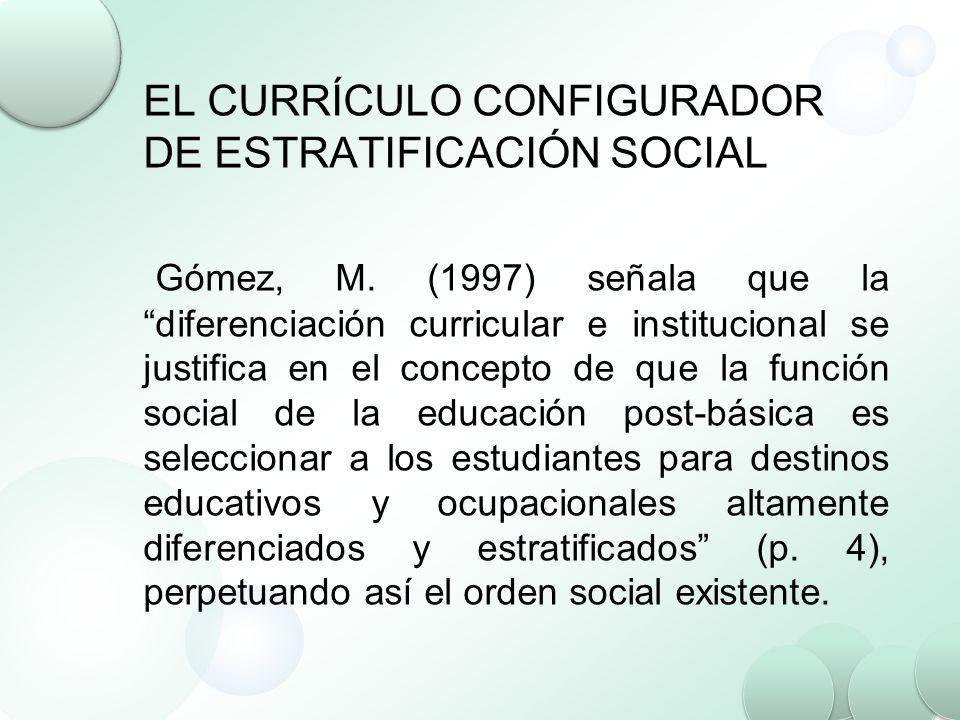 EL CURRÍCULO CONFIGURADOR DE ESTRATIFICACIÓN SOCIAL Gómez, M. (1997) señala que la diferenciación curricular e institucional se justifica en el concep