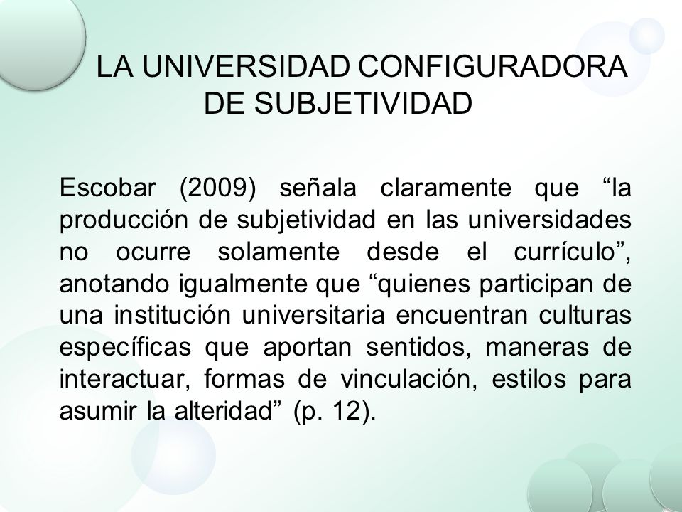 LA UNIVERSIDAD CONFIGURADORA DE SUBJETIVIDAD Escobar (2009) señala claramente que la producción de subjetividad en las universidades no ocurre solamen