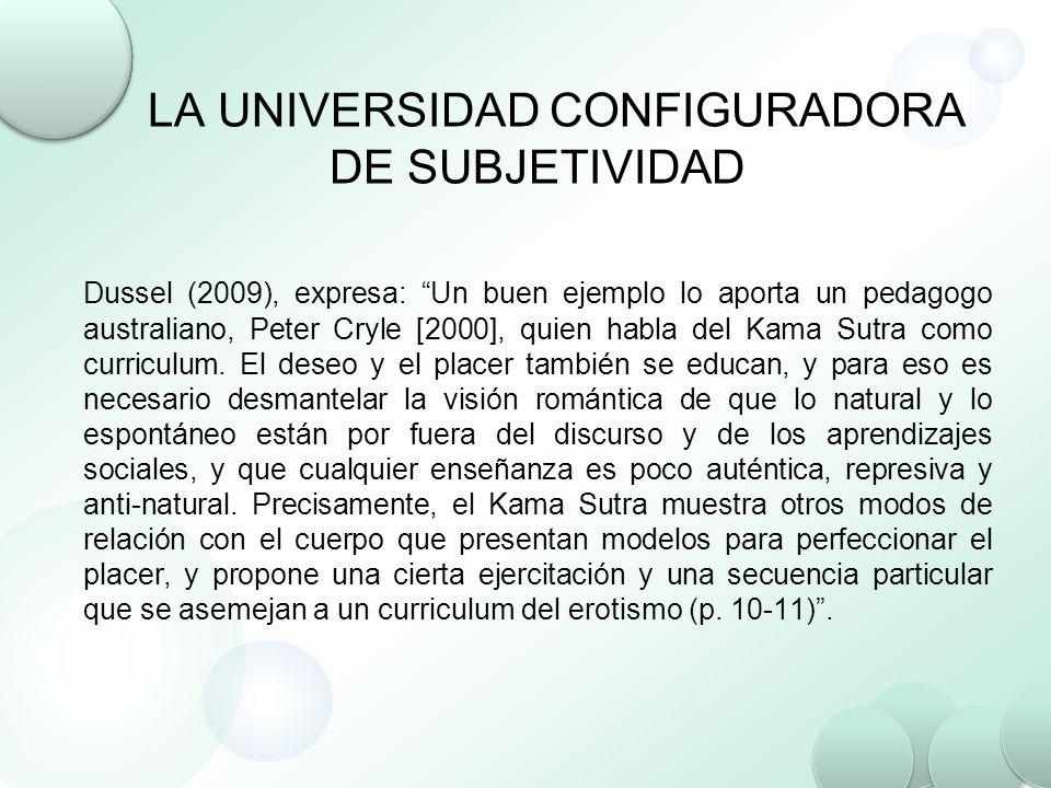 LA UNIVERSIDAD CONFIGURADORA DE SUBJETIVIDAD Dussel (2009), expresa: Un buen ejemplo lo aporta un pedagogo australiano, Peter Cryle [2000], quien habl