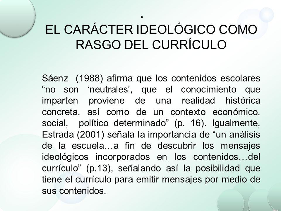EL CARÁCTER IDEOLÓGICO COMO RASGO DEL CURRÍCULO Sáenz (1988) afirma que los contenidos escolares no son neutrales, que el conocimiento que imparten pr