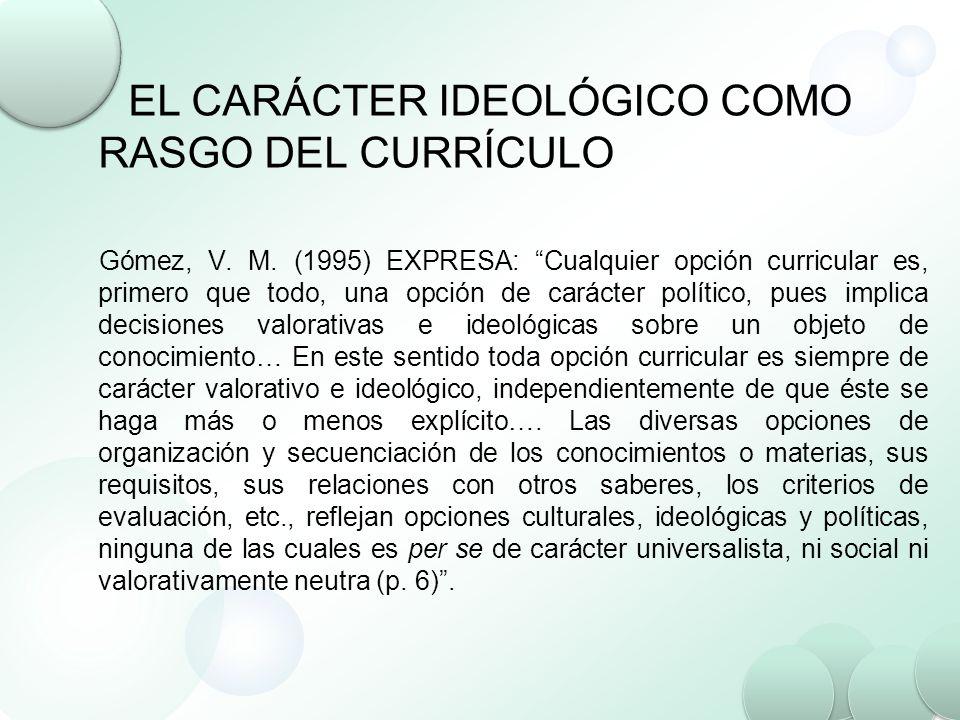 EL CARÁCTER IDEOLÓGICO COMO RASGO DEL CURRÍCULO Gómez, V. M. (1995) EXPRESA: Cualquier opción curricular es, primero que todo, una opción de carácter