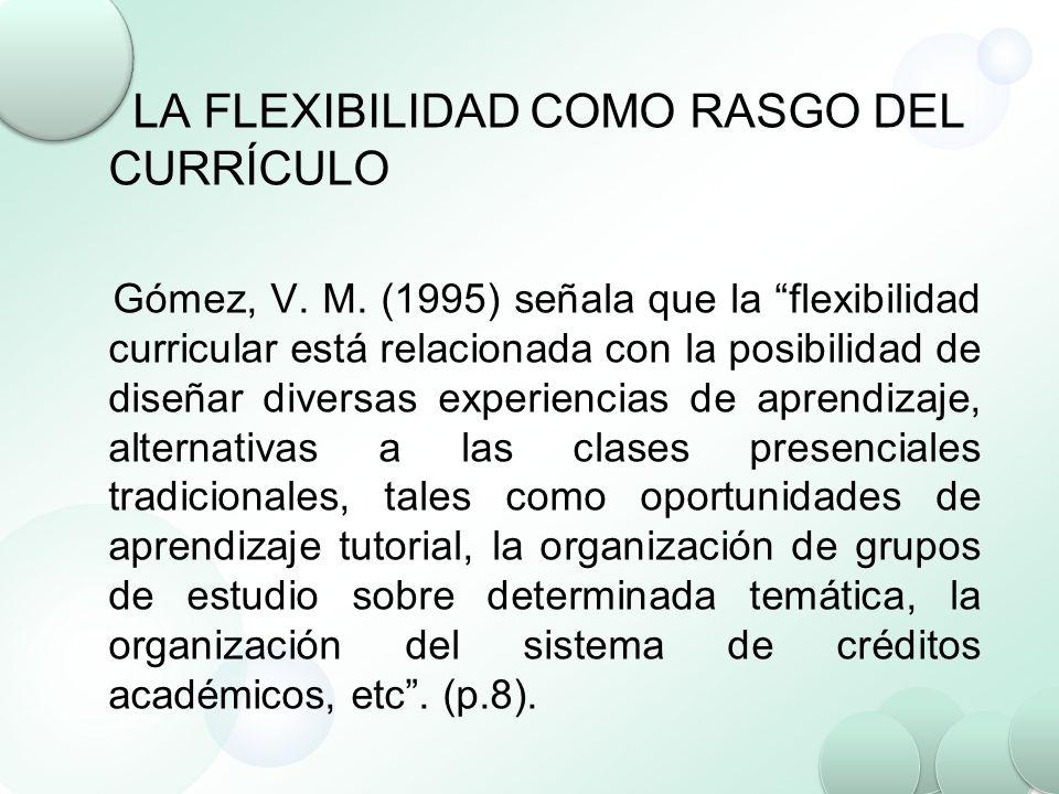 LA FLEXIBILIDAD COMO RASGO DEL CURRÍCULO Gómez, V. M. (1995) señala que la flexibilidad curricular está relacionada con la posibilidad de diseñar dive