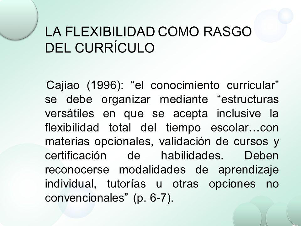 LA FLEXIBILIDAD COMO RASGO DEL CURRÍCULO Cajiao (1996): el conocimiento curricular se debe organizar mediante estructuras versátiles en que se acepta