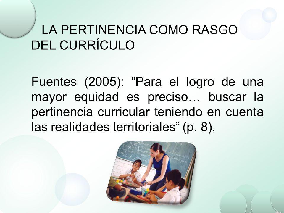 LA PERTINENCIA COMO RASGO DEL CURRÍCULO Fuentes (2005): Para el logro de una mayor equidad es preciso… buscar la pertinencia curricular teniendo en cu