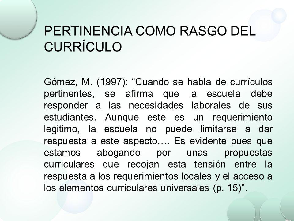 PERTINENCIA COMO RASGO DEL CURRÍCULO Gómez, M. (1997): Cuando se habla de currículos pertinentes, se afirma que la escuela debe responder a las necesi