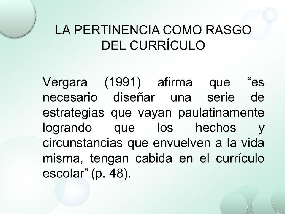 LA PERTINENCIA COMO RASGO DEL CURRÍCULO Vergara (1991) afirma que es necesario diseñar una serie de estrategias que vayan paulatinamente logrando que