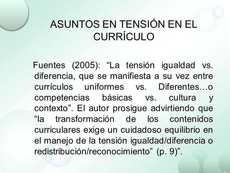 ASUNTOS EN TENSIÓN EN EL CURRÍCULO Fuentes (2005): La tensión igualdad vs. diferencia, que se manifiesta a su vez entre currículos uniformes vs. Difer