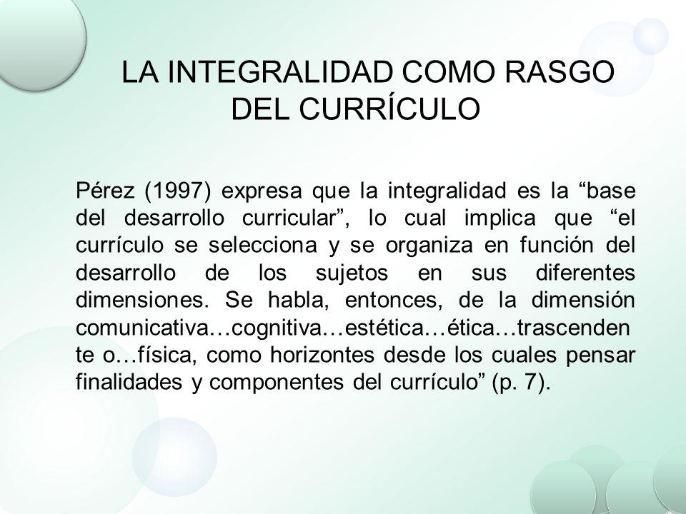 LA INTEGRALIDAD COMO RASGO DEL CURRÍCULO Pérez (1997) expresa que la integralidad es la base del desarrollo curricular, lo cual implica que el currícu