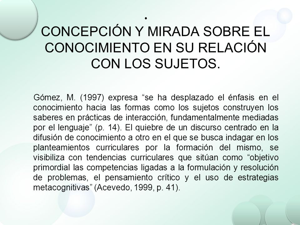 CONCEPCIÓN Y MIRADA SOBRE EL CONOCIMIENTO EN SU RELACIÓN CON LOS SUJETOS. Gómez, M. (1997) expresa se ha desplazado el énfasis en el conocimiento haci