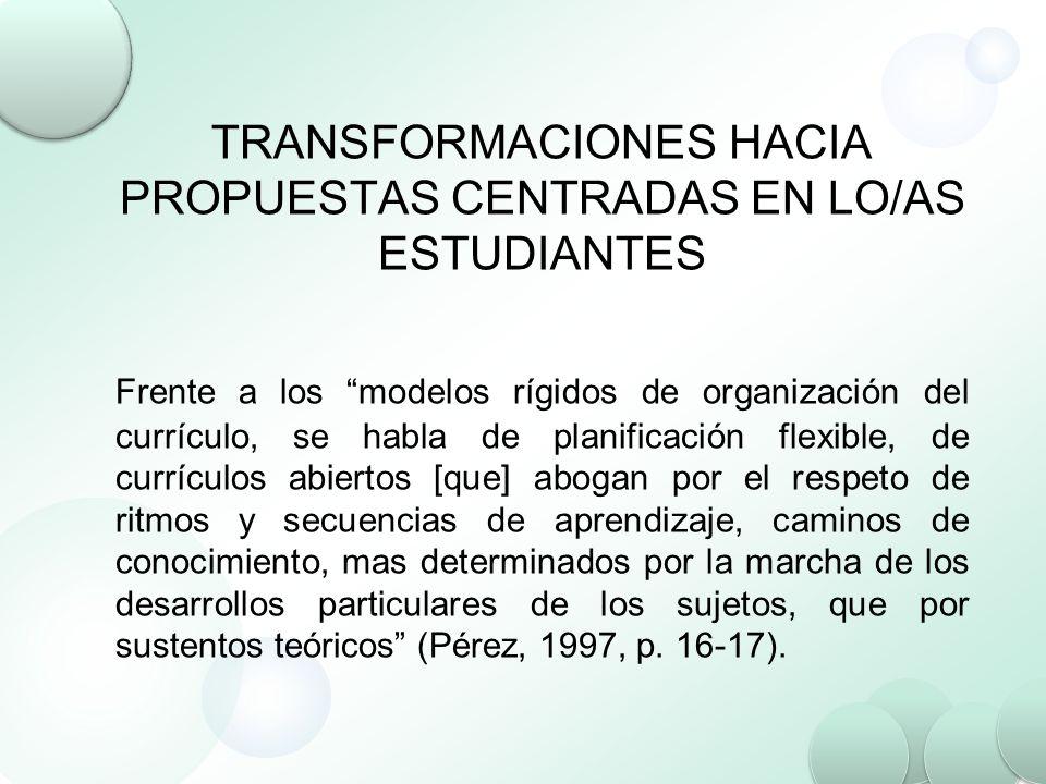 TRANSFORMACIONES HACIA PROPUESTAS CENTRADAS EN LO/AS ESTUDIANTES Frente a los modelos rígidos de organización del currículo, se habla de planificación