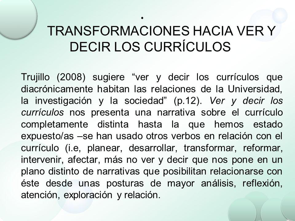 TRANSFORMACIONES HACIA VER Y DECIR LOS CURRÍCULOS Trujillo (2008) sugiere ver y decir los currículos que diacrónicamente habitan las relaciones de la