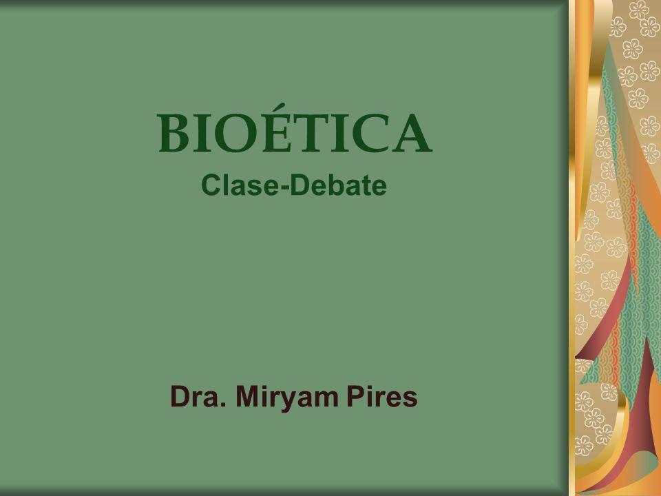BIOÉTICA Clase-Debate Dra. Miryam Pires