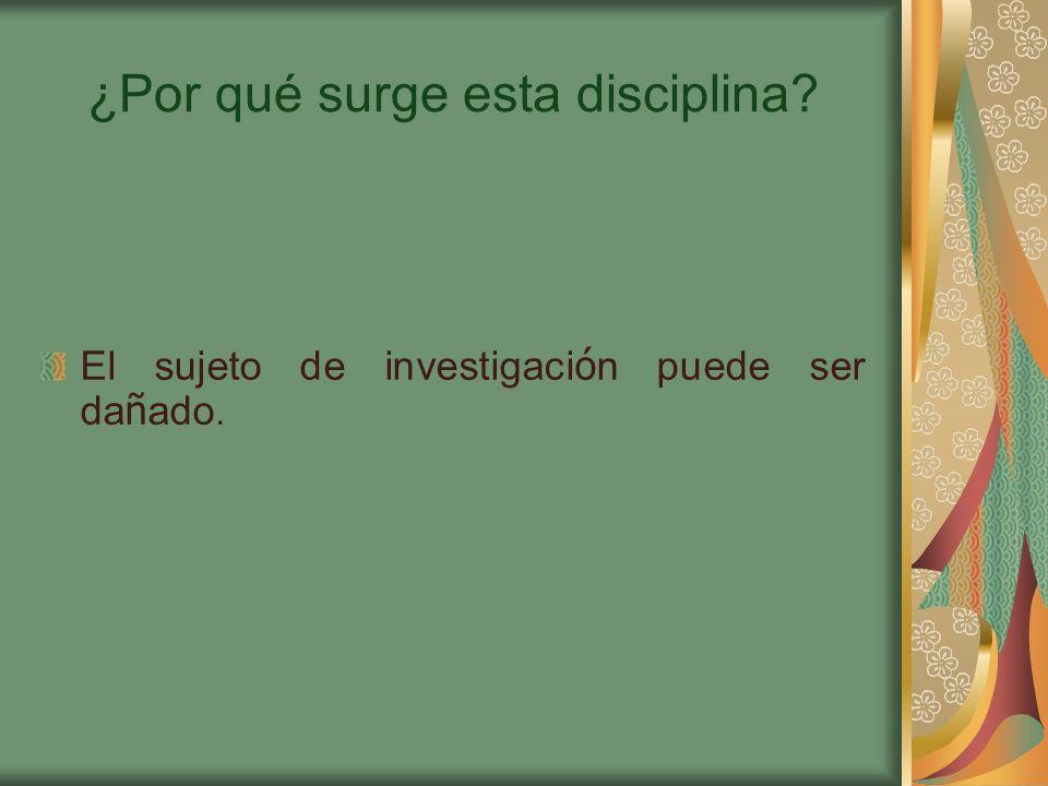 ¿Por qué surge esta disciplina? El sujeto de investigaci ó n puede ser da ñ ado.