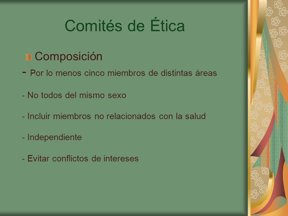 Comités de Ética Composición - Por lo menos cinco miembros de distintas áreas - No todos del mismo sexo - Incluir miembros no relacionados con la salud - Independiente - Evitar conflictos de intereses