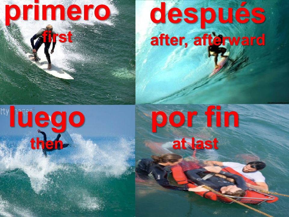primerofirst después after, afterward luegothen por fin at last