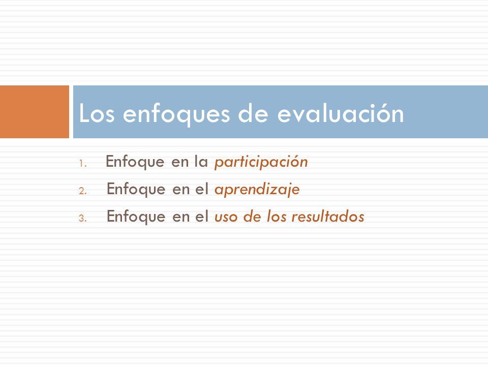 1. Enfoque en la participación 2. Enfoque en el aprendizaje 3. Enfoque en el uso de los resultados Los enfoques de evaluación