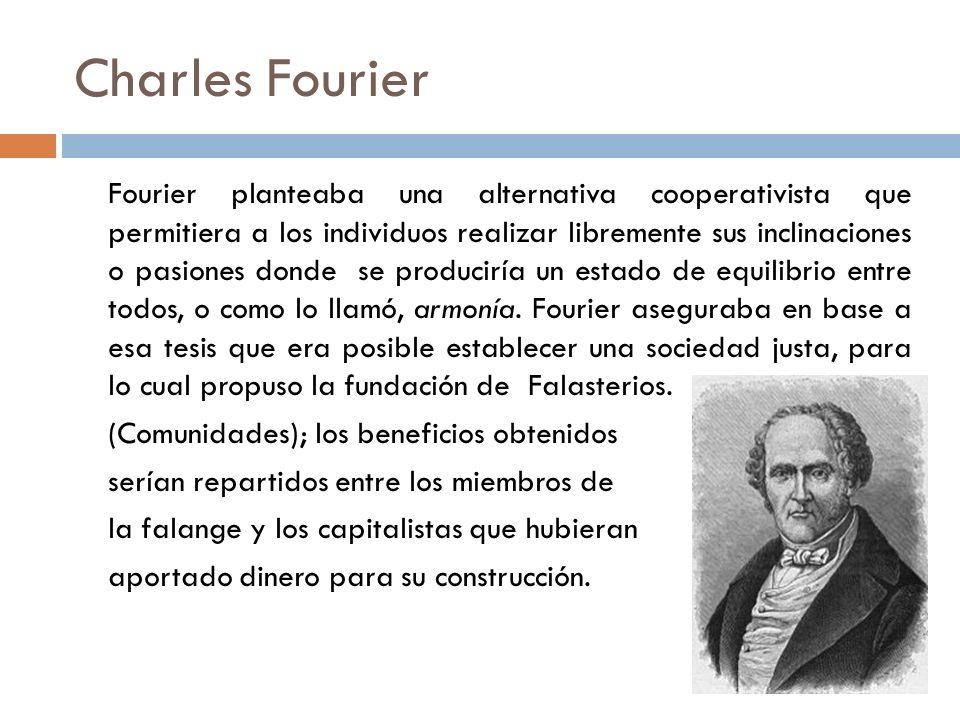 Charles Fourier Fourier planteaba una alternativa cooperativista que permitiera a los individuos realizar libremente sus inclinaciones o pasiones dond