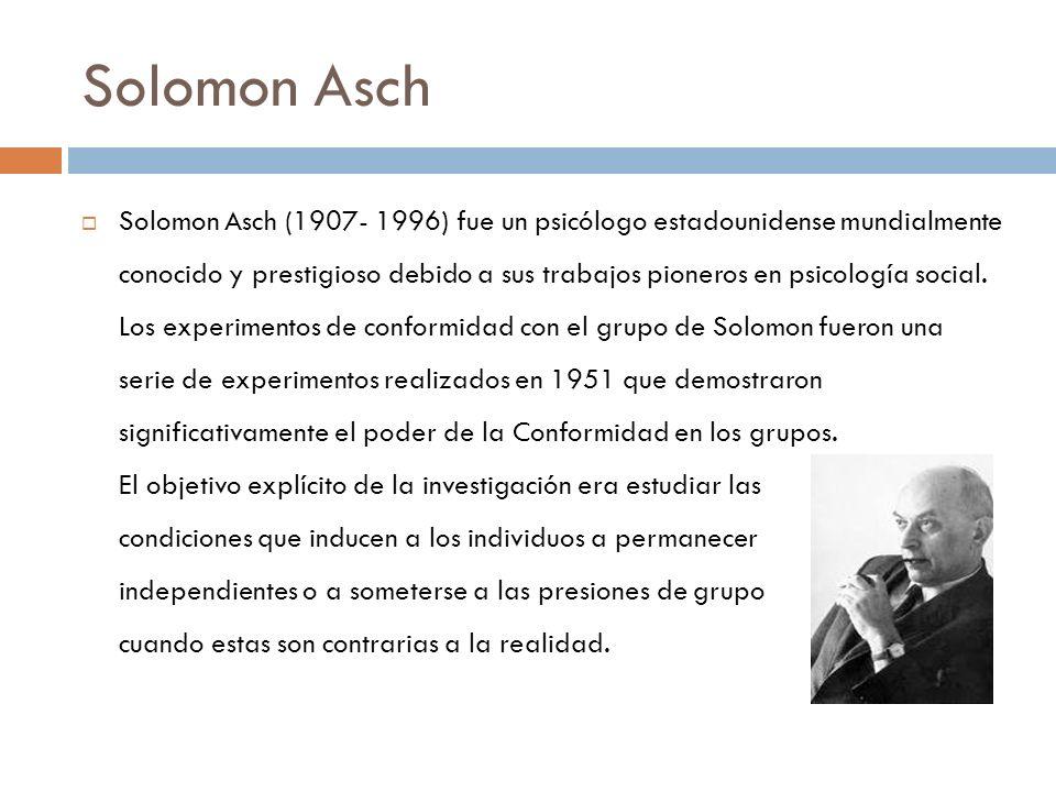 Solomon Asch Solomon Asch (1907- 1996) fue un psicólogo estadounidense mundialmente conocido y prestigioso debido a sus trabajos pioneros en psicologí