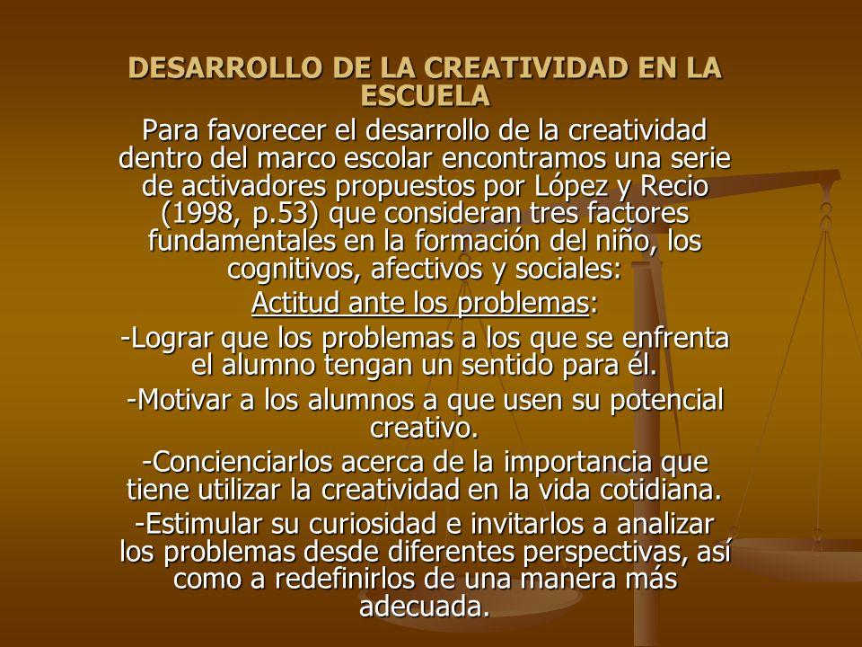 DESARROLLO DE LA CREATIVIDAD EN LA ESCUELA Para favorecer el desarrollo de la creatividad dentro del marco escolar encontramos una serie de activadore