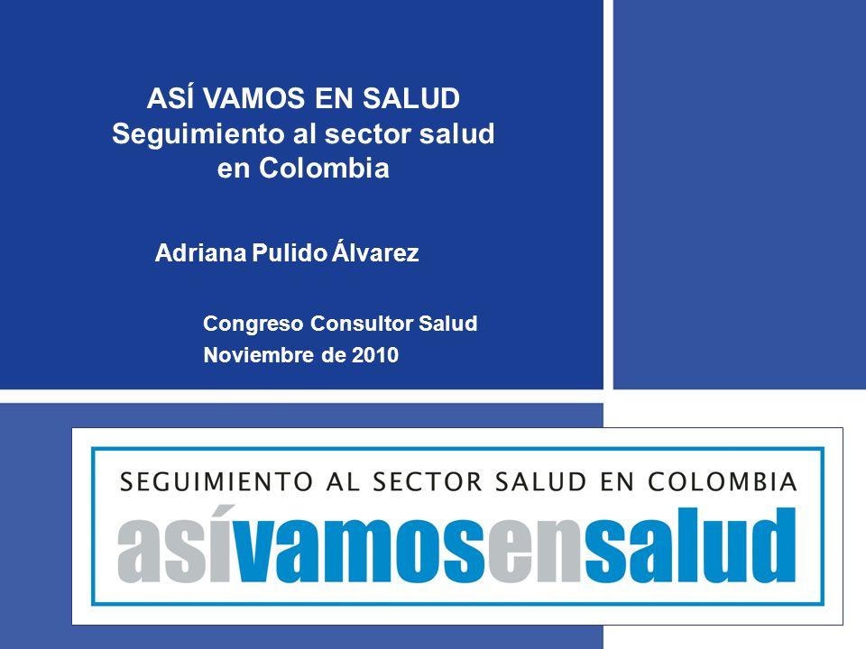 ASÍ VAMOS EN SALUD Seguimiento al sector salud en Colombia Congreso Consultor Salud Noviembre de 2010 Adriana Pulido Álvarez