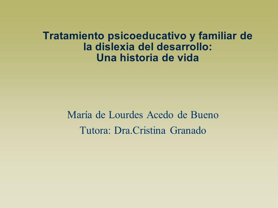 Tratamiento psicoeducativo y familiar de la dislexia del desarrollo: Una historia de vida María de Lourdes Acedo de Bueno Tutora: Dra.Cristina Granado
