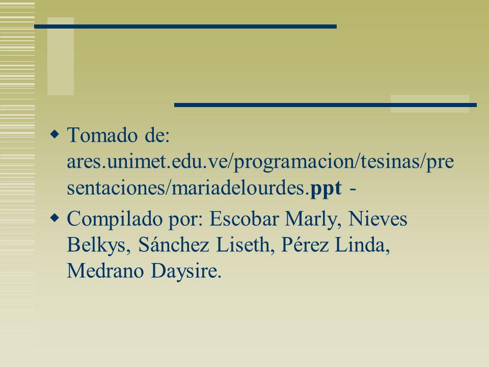 Tomado de: ares.unimet.edu.ve/programacion/tesinas/pre sentaciones/mariadelourdes.ppt - Compilado por: Escobar Marly, Nieves Belkys, Sánchez Liseth, P
