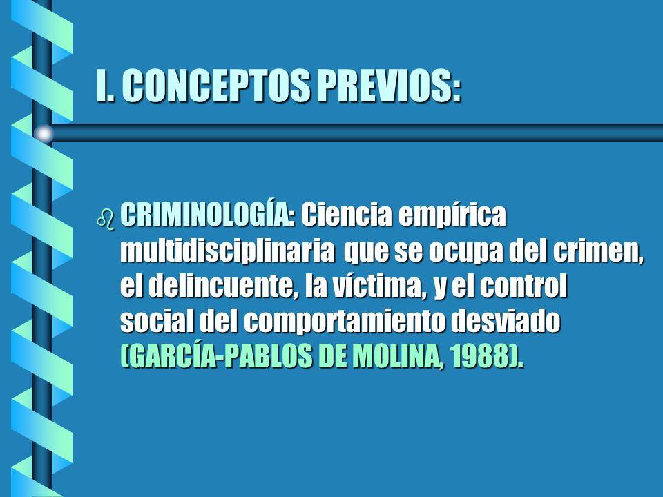 I. CONCEPTOS PREVIOS: b CRIMINOLOGÍA: Ciencia empírica multidisciplinaria que se ocupa del crimen, el delincuente, la víctima, y el control social del