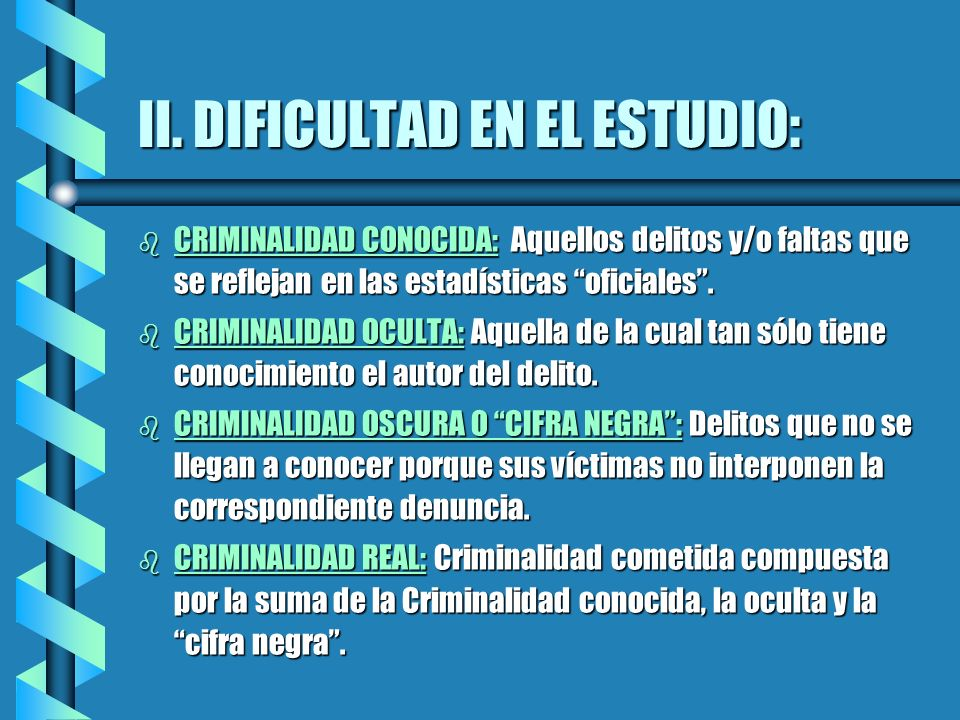 II. DIFICULTAD EN EL ESTUDIO: b CRIMINALIDAD CONOCIDA: Aquellos delitos y/o faltas que se reflejan en las estadísticas oficiales. b CRIMINALIDAD OCULT