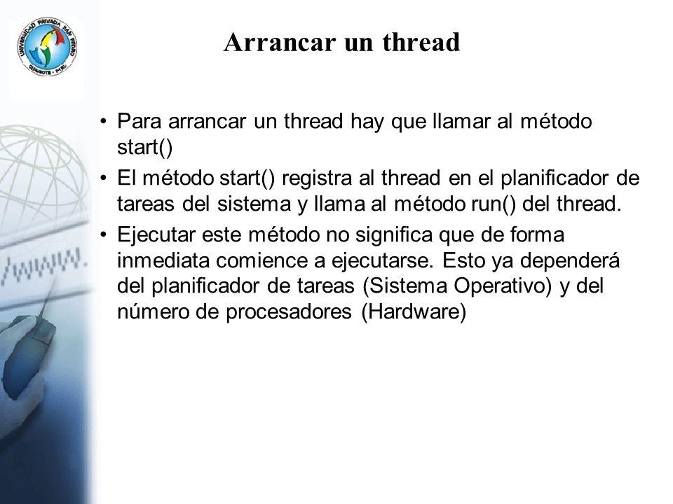 Arrancar un thread Para arrancar un thread hay que llamar al método start() El método start() registra al thread en el planificador de tareas del sist