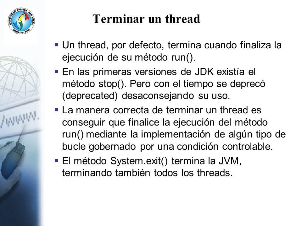 Terminar un thread Un thread, por defecto, termina cuando finaliza la ejecución de su método run(). En las primeras versiones de JDK existía el método