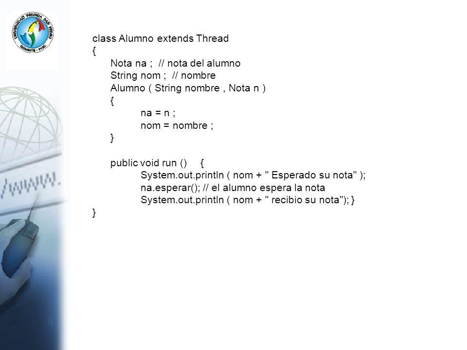 class Alumno extends Thread { Nota na ; // nota del alumno String nom ; // nombre Alumno ( String nombre, Nota n ) { na = n ; nom = nombre ; } public