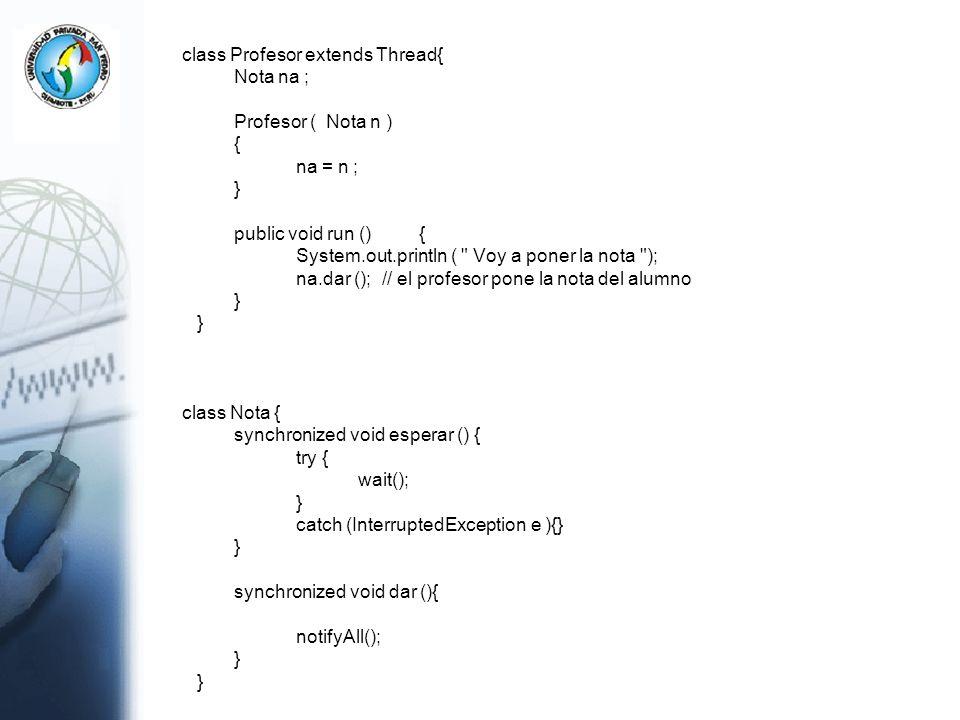 class Profesor extends Thread{ Nota na ; Profesor ( Nota n ) { na = n ; } public void run (){ System.out.println (