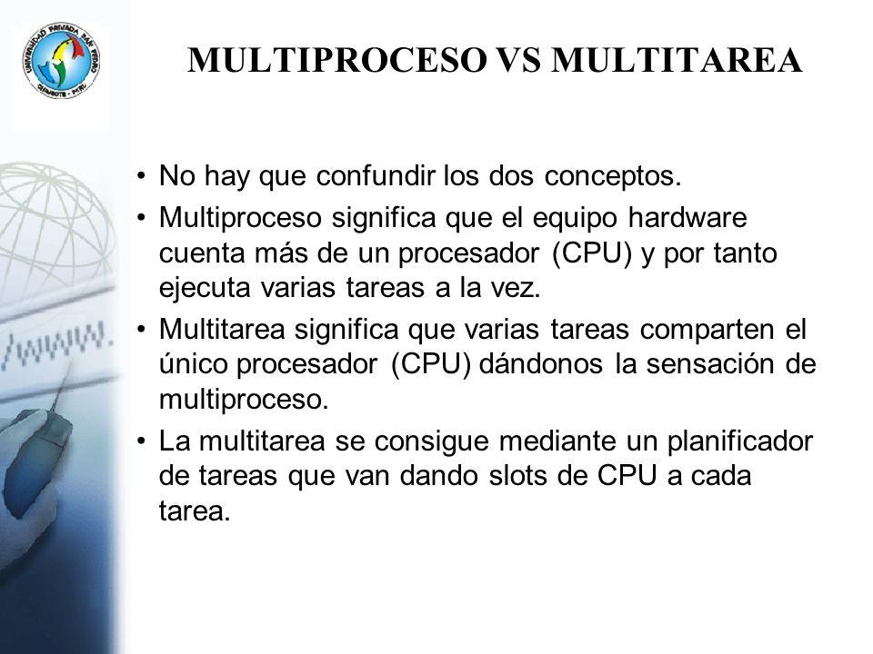 MULTIPROCESO VS MULTITAREA No hay que confundir los dos conceptos. Multiproceso significa que el equipo hardware cuenta más de un procesador (CPU) y p