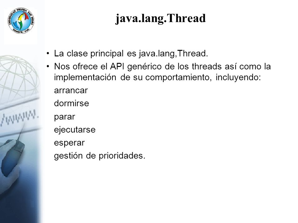 java.lang.Thread (contin..) La lógica que se va a ejecutar un thread se incluye en el método: public void run() Cuando termina la ejecución del método run() se termina el thread.