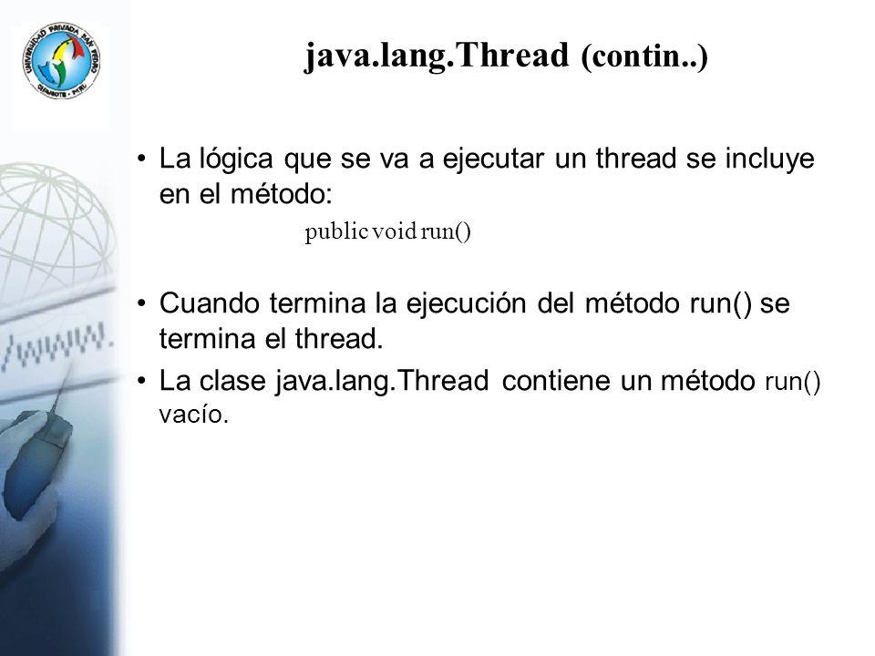 java.lang.Thread (contin..) La lógica que se va a ejecutar un thread se incluye en el método: public void run() Cuando termina la ejecución del método