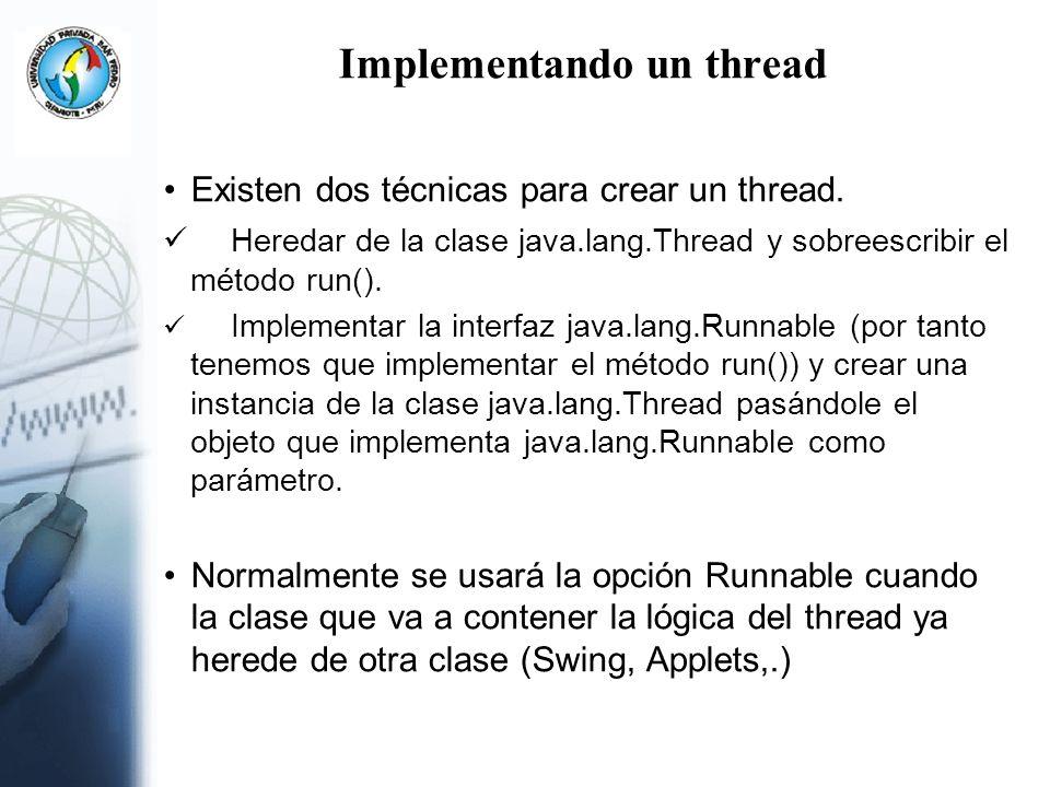 Implementando un thread Existen dos técnicas para crear un thread. Heredar de la clase java.lang.Thread y sobreescribir el método run(). Implementar l