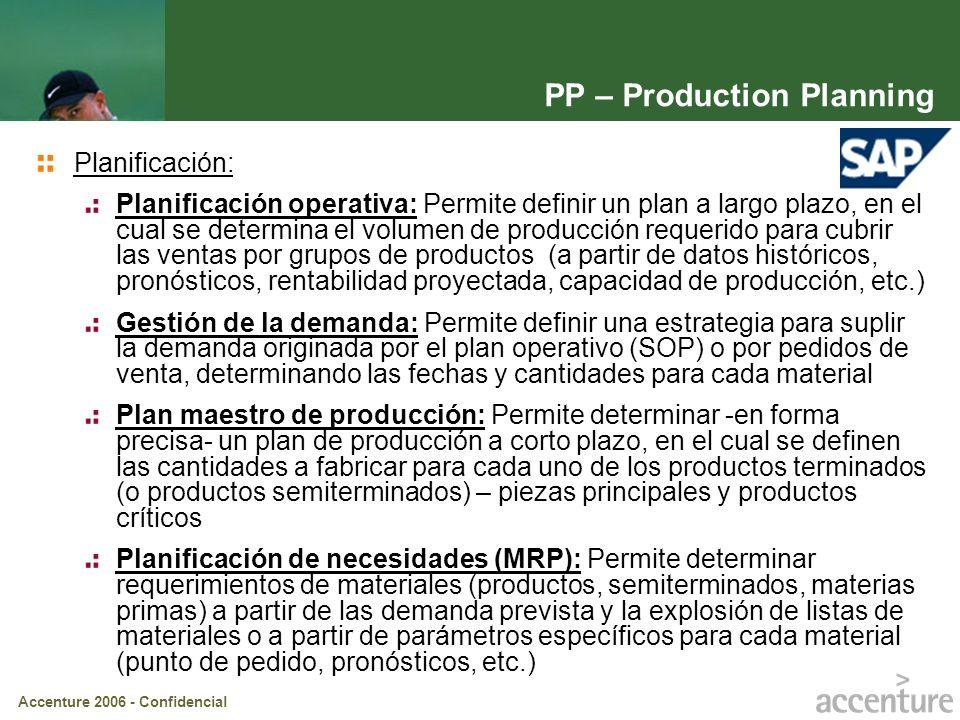 Accenture 2006 - Confidencial PP – Production Planning Control Planificación de capacidades: Permite administrar la capacidad de los puestos de trabajo productivos considerando la actividad de producción, eventos de mantenimiento e inspecciones de calidad Control de la Producción: Ordenes de procesos (PI), control a través de recetas (componentes + operaciones) – p.e.