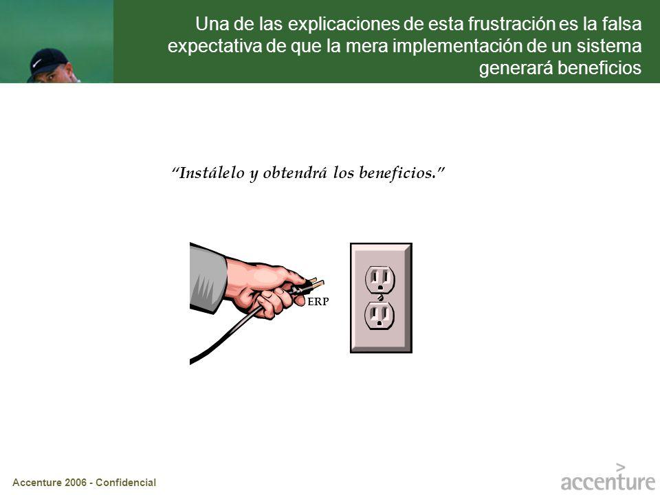 Accenture 2006 - Confidencial Instálelo y obtendrá los beneficios. ERP Una de las explicaciones de esta frustración es la falsa expectativa de que la