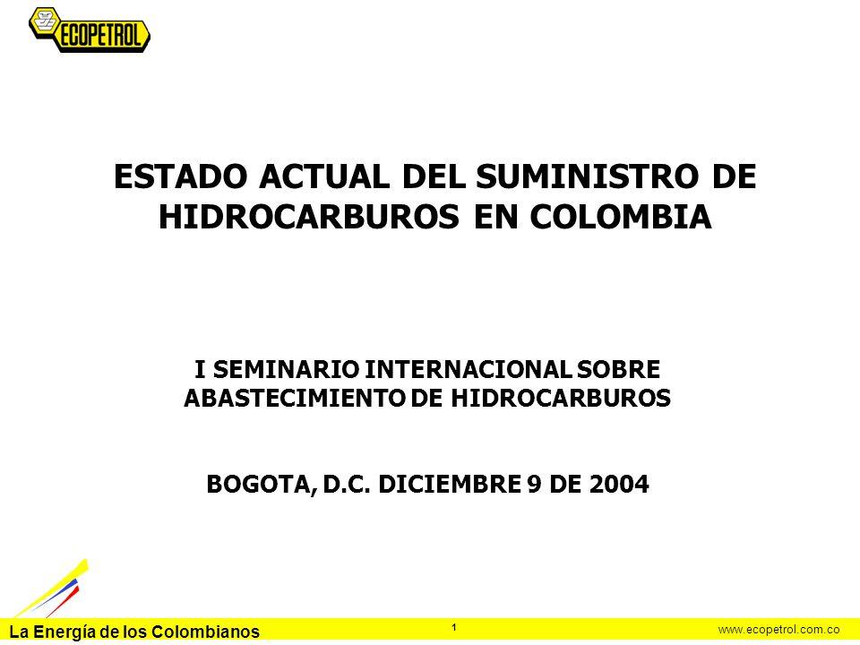 La Energía de los Colombianos www.ecopetrol.com.co 1 ESTADO ACTUAL DEL SUMINISTRO DE HIDROCARBUROS EN COLOMBIA I SEMINARIO INTERNACIONAL SOBRE ABASTEC
