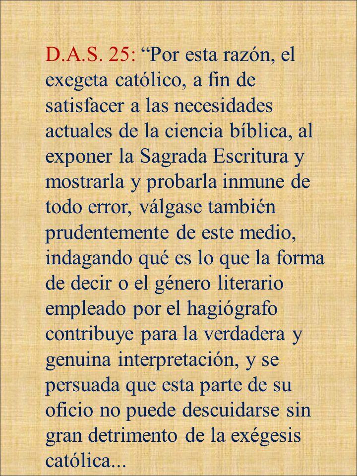D.A.S. 25: Por esta razón, el exegeta católico, a fin de satisfacer a las necesidades actuales de la ciencia bíblica, al exponer la Sagrada Escritura