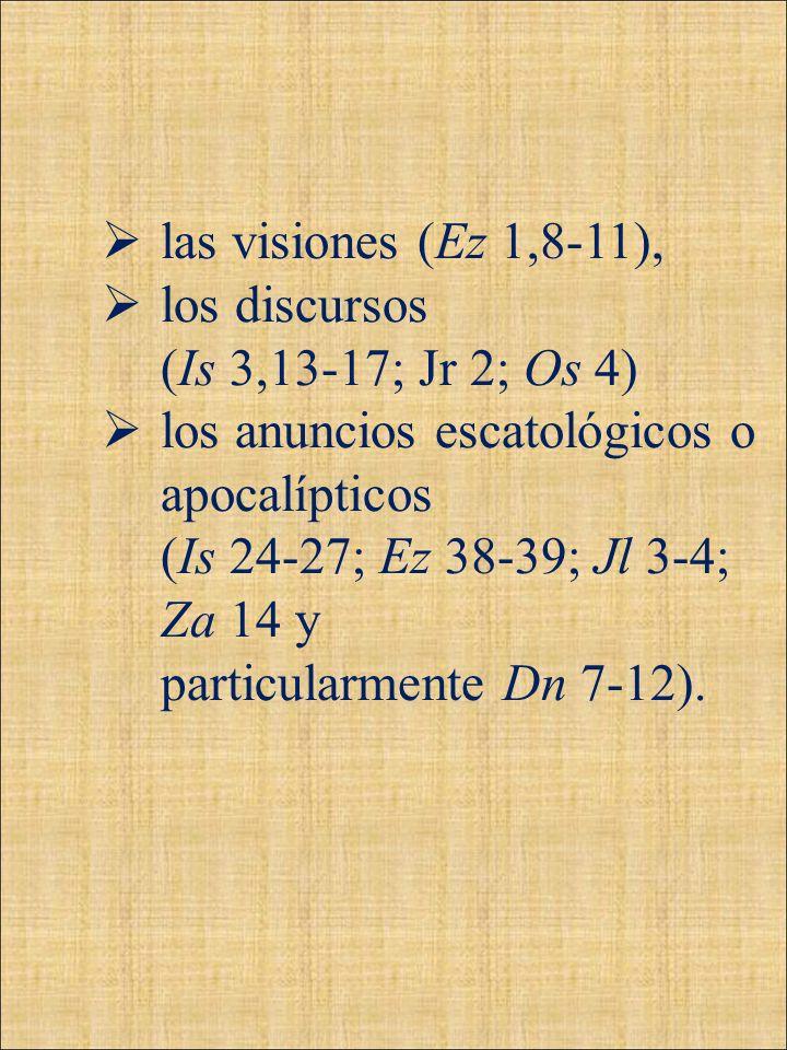 las visiones (Ez 1,8-11), los discursos (Is 3,13-17; Jr 2; Os 4) los anuncios escatológicos o apocalípticos (Is 24-27; Ez 38-39; Jl 3-4; Za 14 y parti