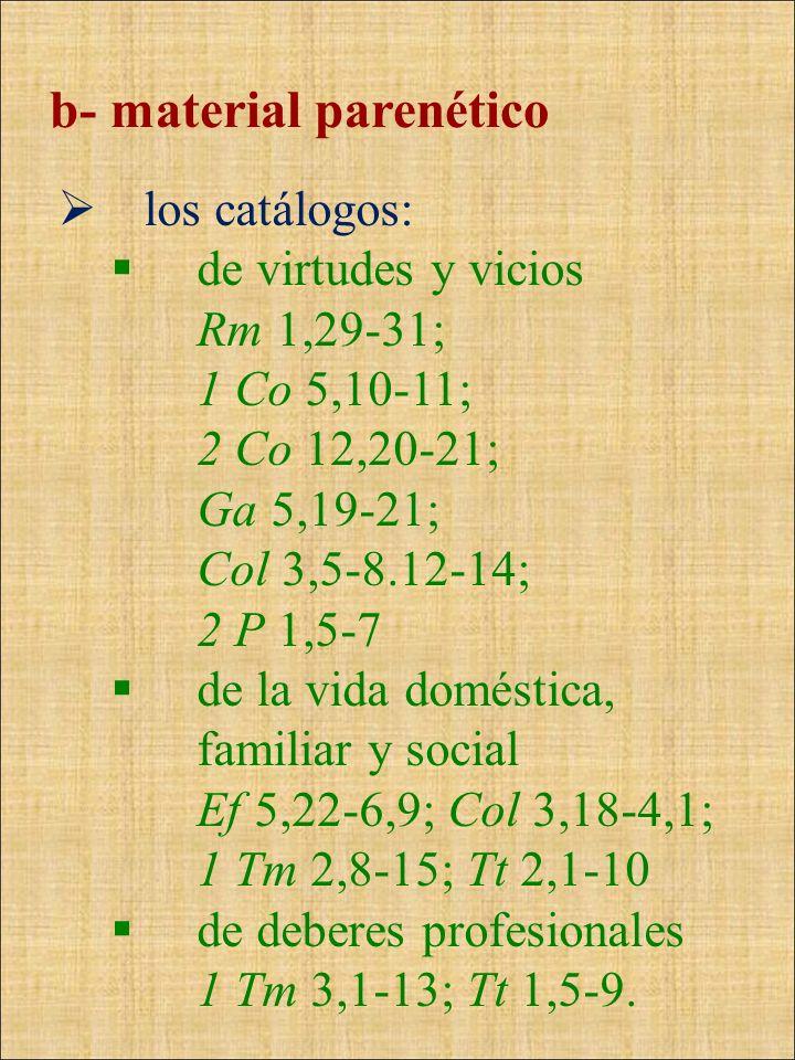 b- material parenético los catálogos: de virtudes y vicios Rm 1,29-31; 1 Co 5,10-11; 2 Co 12,20-21; Ga 5,19-21; Col 3,5-8.12-14; 2 P 1,5-7 de la vida