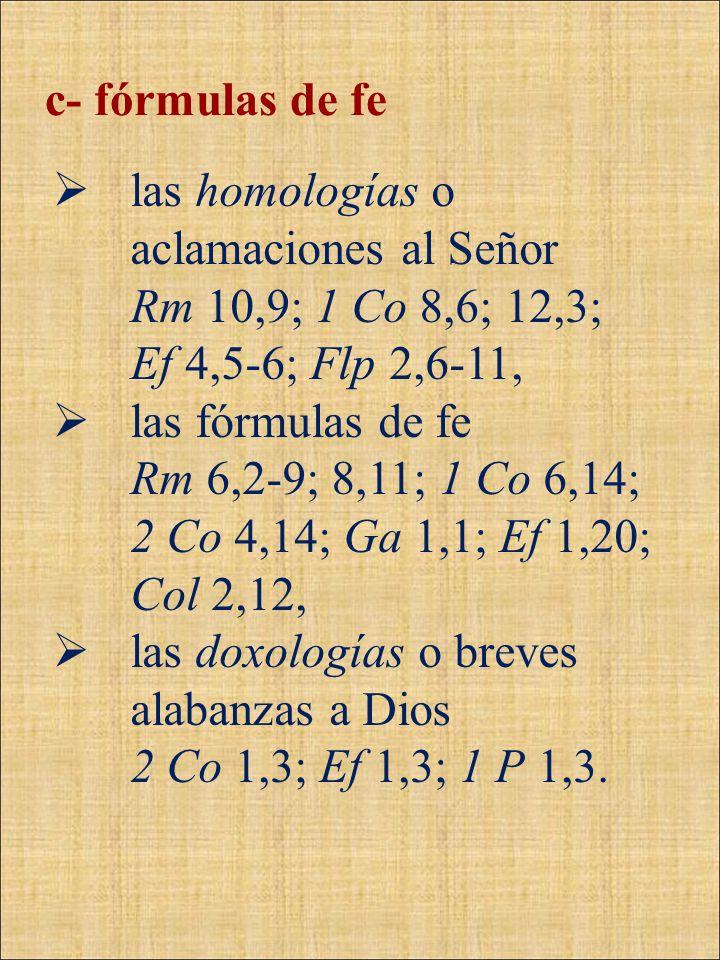 c- fórmulas de fe las homologías o aclamaciones al Señor Rm 10,9; 1 Co 8,6; 12,3; Ef 4,5-6; Flp 2,6-11, las fórmulas de fe Rm 6,2-9; 8,11; 1 Co 6,14;