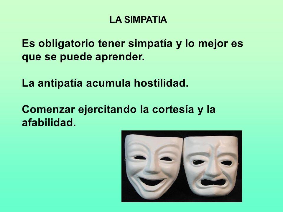 LA SIMPATIA Es obligatorio tener simpatía y lo mejor es que se puede aprender. La antipatía acumula hostilidad. Comenzar ejercitando la cortesía y la