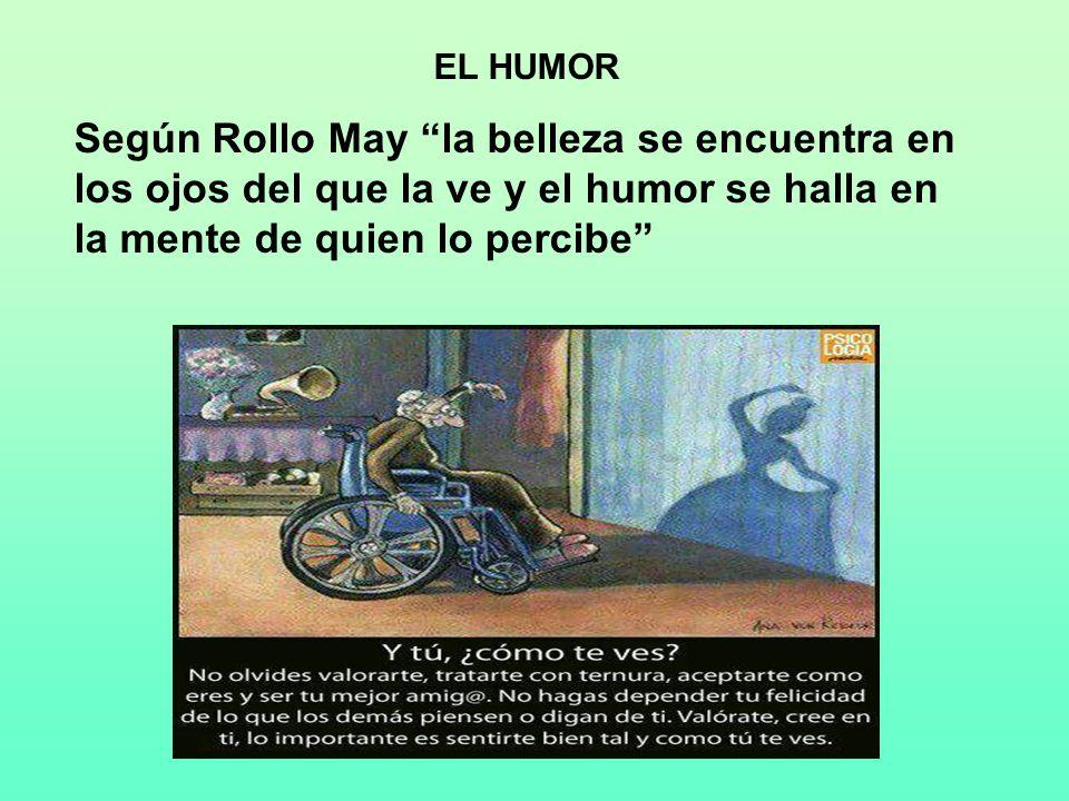 EL HUMOR Según Rollo May la belleza se encuentra en los ojos del que la ve y el humor se halla en la mente de quien lo percibe