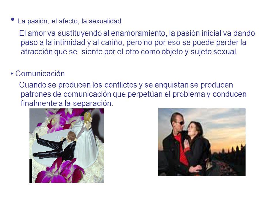 La pasión, el afecto, la sexualidad El amor va sustituyendo al enamoramiento, la pasión inicial va dando paso a la intimidad y al cariño, pero no por